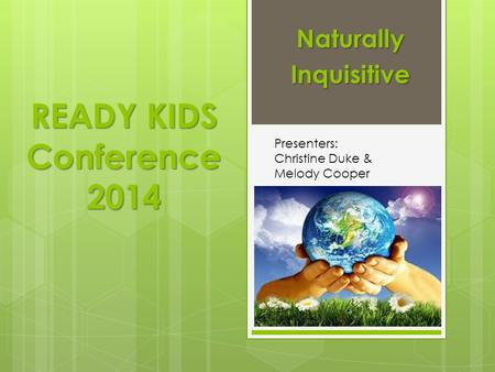 READY KIDS Conference 2014 NaturallyInquisitive Presenters: Christine Duke & Melody Cooper.