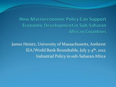 James Heintz, University of Massachusetts, Amherst IEA/World Bank Roundtable, July 3-4 th, 2012 Industrial Policy in sub-Saharan Africa.