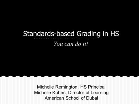 Standards-based Grading in HS You can do it! Michelle Remington, HS Principal Michelle Kuhns, Director of Learning American School of Dubai.