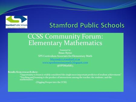 CCSS Community Forum: Elementary Mathematics Presented by: Brian Byrne SPS Curriculum Associate for Elementary Math
