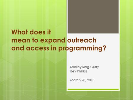 What does it mean to expand outreach and access in programming? Shelley King-Curry Bev Phillips March 20, 2013.