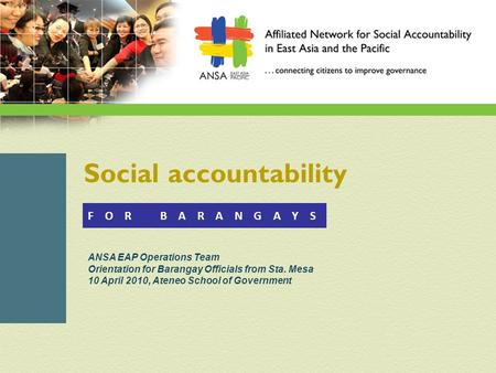 Social accountability ANSA EAP Operations Team Orientation for Barangay Officials from Sta. Mesa 10 April 2010, Ateneo School of Government F O R B A R.