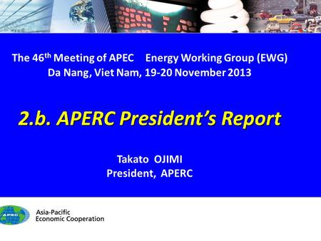 EWG46 2.b. APERC President's Report - 1/12 The 46 th Meeting of APEC Energy Working Group (EWG) Da Nang, Viet Nam, 19-20 November 2013 2.b. APERC President's.