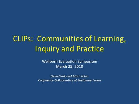 CLIPs: Communities of Learning, Inquiry and Practice Wellborn Evaluation Symposium March 25, 2010 Delia Clark and Matt Kolan Confluence Collaborative at.