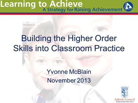 Building the Higher Order Skills into Classroom Practice Yvonne McBlain November 2013.