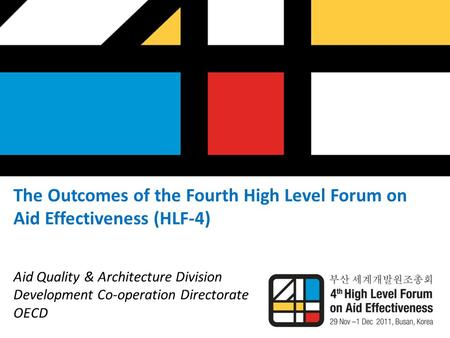 The Outcomes of the Fourth High Level Forum on Aid Effectiveness (HLF-4) Aid Quality & Architecture Division Development Co-operation Directorate OECD.