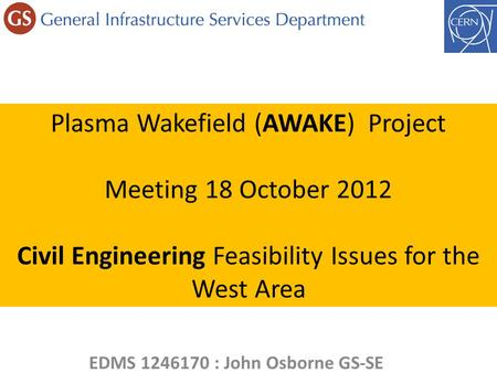 Plasma Wakefield (AWAKE) Project Meeting 18 October 2012 Civil Engineering Feasibility Issues for the West Area EDMS 1246170 : John Osborne GS-SE.