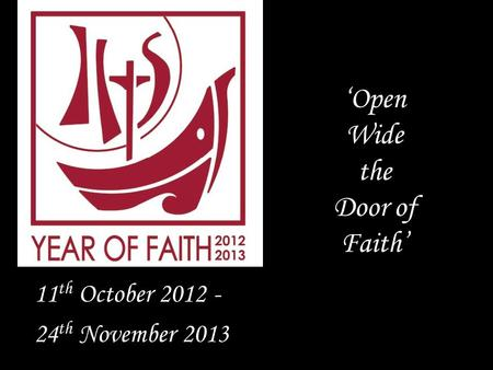 'Open Wide the Door of Faith' 11 th October 2012 - 24 th November 2013.