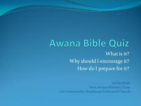 What is it? Why should I encourage it? How do I prepare for it? Gil Korthals Iowa Awana Ministry Team Co-Commander, Bondurant Federated Church.