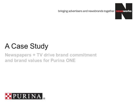 A Case Study Newspapers + TV drive brand commitment and brand values for Purina ONE.