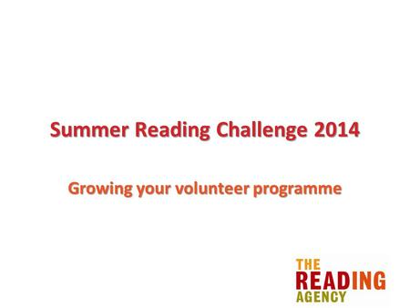 Summer Reading Challenge 2014 Growing your volunteer programme.