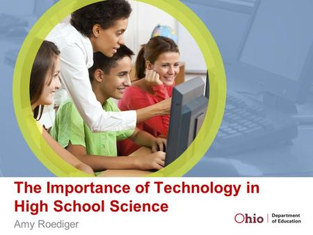 The Importance of Technology in High School Science Amy Roediger.