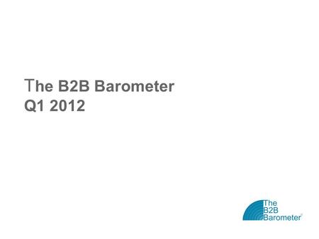 T he B2B Barometer Q1 2012. The B2B Barometer: Vital Statistics The B2B Barometer is the 'state of the nation' study for B2B marketers Now in its sixth.