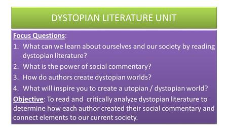 DYSTOPIAN LITERATURE UNIT Focus Questions: 1.What can we learn about ourselves and our society by reading dystopian literature? 2.What is the power of.