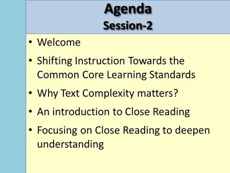 AgendaSession-2 Welcome Shifting Instruction Towards the Common Core Learning Standards Why Text Complexity matters? An introduction to Close Reading Focusing.