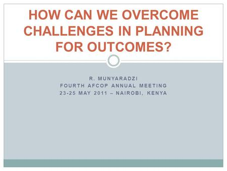 R. MUNYARADZI FOURTH AFCOP ANNUAL MEETING 23-25 MAY 2011 – NAIROBI, KENYA HOW CAN WE OVERCOME CHALLENGES IN PLANNING FOR OUTCOMES?