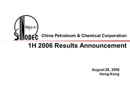 China Petroleum & Chemical Corporation 1H 2006 Results Announcement August 28, 2006 Hong Kong.