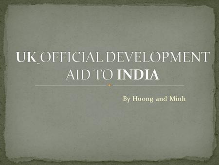 By Huong and Minh. The UK deliver its ODA budget primarily through the Department for International Development (DFID). DFID bilateral ODA is being phased.