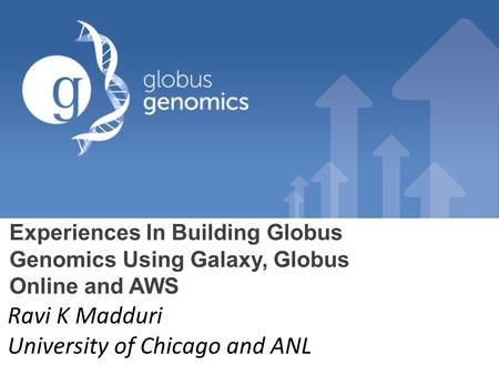 Experiences In Building Globus Genomics Using Galaxy, Globus Online and AWS Ravi K Madduri University of Chicago and ANL.