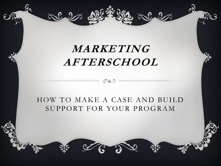 MARKETING AFTERSCHOOL HOW TO MAKE A CASE AND BUILD SUPPORT FOR YOUR PROGRAM.