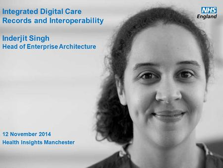 Www.england.nhs.uk Integrated Digital Care Records and Interoperability Inderjit Singh Head of Enterprise Architecture 12 November 2014 Health Insights.