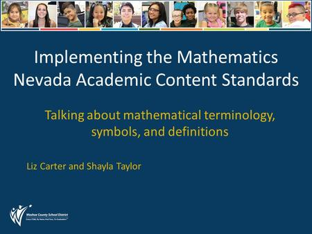 Implementing the Mathematics Nevada Academic Content Standards Talking about mathematical terminology, symbols, and definitions Liz Carter and Shayla Taylor.