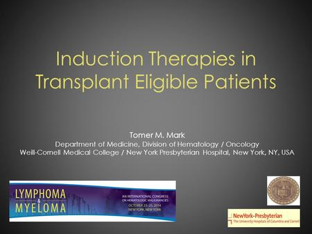 Induction Therapies in Transplant Eligible Patients Tomer M. Mark Department of Medicine, Division of Hematology / Oncology Weill-Cornell Medical College.