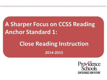 A Sharper Focus on CCSS Reading Anchor Standard 1: Close Reading Instruction 2014-2015.