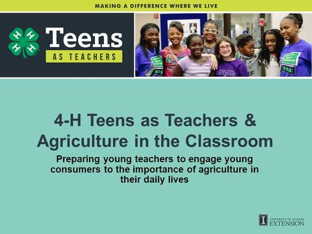 4-H Teens as Teachers & Agriculture in the Classroom Preparing young teachers to engage young consumers to the importance of agriculture in their daily.