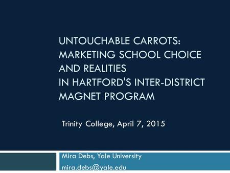 UNTOUCHABLE CARROTS: MARKETING SCHOOL CHOICE AND REALITIES IN HARTFORD'S INTER-DISTRICT MAGNET PROGRAM Mira Debs, Yale University Trinity.