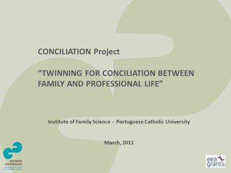 "CONCILIATION Project ""TWINNING FOR CONCILIATION BETWEEN FAMILY AND PROFESSIONAL LIFE"" Institute of Family Science - Portuguese Catholic University March,"