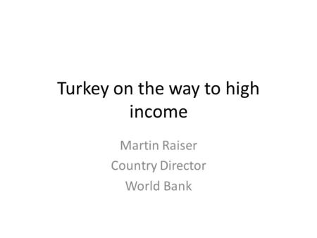 Turkey on the way to high income Martin Raiser Country Director World Bank.
