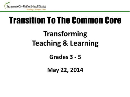 Transforming Teaching & Learning Grades 3 - 5 May 22, 2014 Transition To The Common Core.