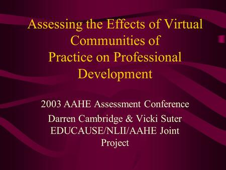 Assessing the Effects of Virtual Communities of Practice on Professional Development 2003 AAHE Assessment Conference Darren Cambridge & Vicki Suter EDUCAUSE/NLII/AAHE.
