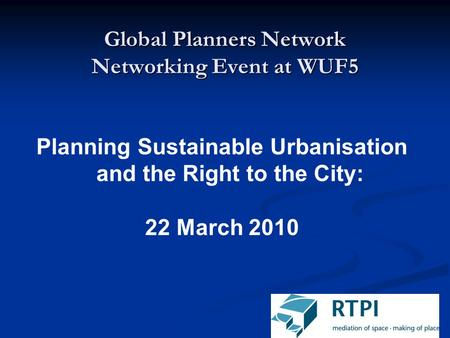 Global Planners Network Networking Event at WUF5 Planning Sustainable Urbanisation and the Right to the City: 22 March 2010.