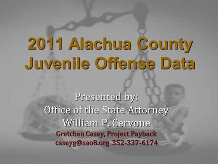 2011 Alachua County Juvenile Offense Data Presented by: Office of the State Attorney William P. Cervone Gretchen Casey, Project Payback