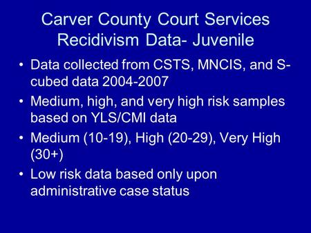 Carver County Court Services Recidivism Data- Juvenile Data collected from CSTS, MNCIS, and S- cubed data 2004-2007 Medium, high, and very high risk samples.