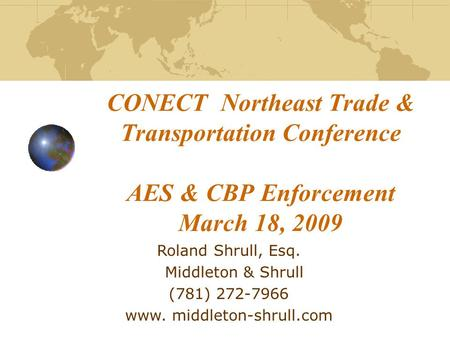 CONECT Northeast Trade & Transportation Conference AES & CBP Enforcement March 18, 2009 Roland Shrull, Esq. Middleton & Shrull (781) 272-7966 www. middleton-shrull.com.