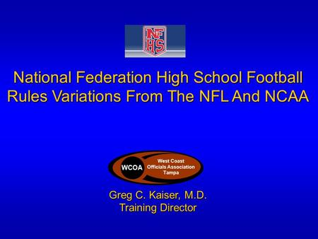 National Federation High School Football Rules Variations From The NFL And NCAA Greg C. Kaiser, M.D. Training Director WCOA West Coast Officials Association.