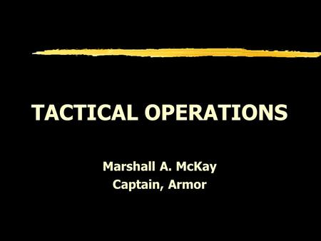 TACTICAL OPERATIONS Marshall A. McKay Captain, Armor.