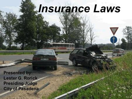 Insurance Laws Presented by: Lester G. Rorick Presiding Judge City of Pasadena.