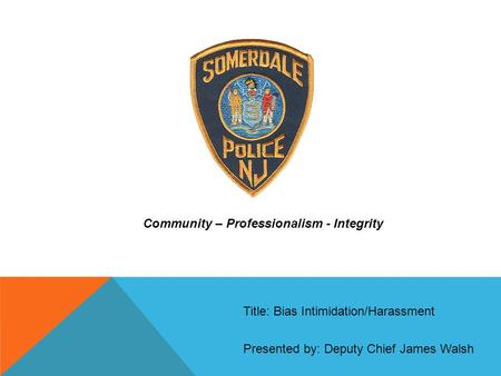 Community – Professionalism - Integrity Presented by: Deputy Chief James Walsh Title: Bias Intimidation/Harassment.