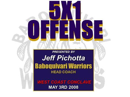 5X1 OFFENSE 5X1 OFFENSE PRESENTED BY Jeff Pichotta Baboquivari Warriors HEAD COACH WEST COAST CONCLAVE WEST COAST CONCLAVE MAY 3RD 2008.