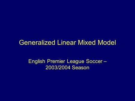 Generalized Linear Mixed Model English Premier League Soccer – 2003/2004 Season.