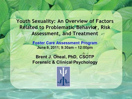 Youth Sexuality: An Overview of Factors Related to Problematic Behavior, Risk Assessment, and Treatment Foster Care Assessment Program June 9, 2011; 9:30am.