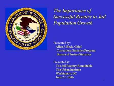 1 The Importance of Successful Reentry to Jail Population Growth Presented by: Allen J. Beck, Chief Corrections Statistics Program Bureau of Justice Statistics.