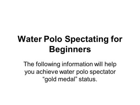 "Water Polo Spectating for Beginners The following information will help you achieve water polo spectator ""gold medal"" status."