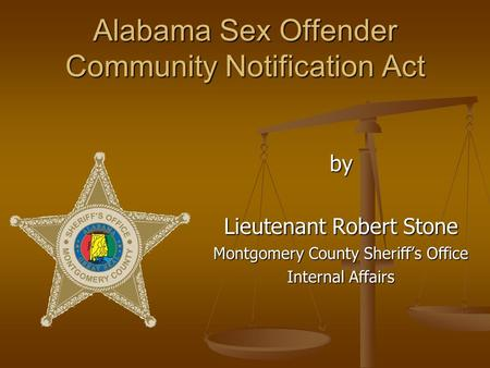 Alabama Sex Offender Community Notification Act by Lieutenant Robert Stone Montgomery County Sheriff's Office Internal Affairs.
