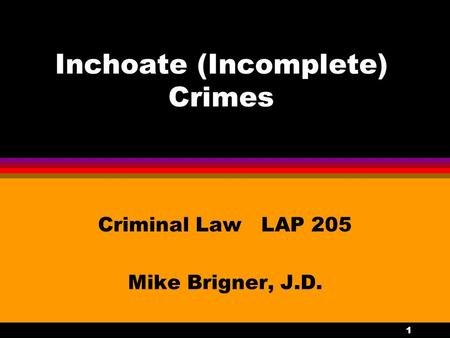 1 Inchoate (Incomplete) Crimes Criminal Law LAP 205 Mike Brigner, J.D.