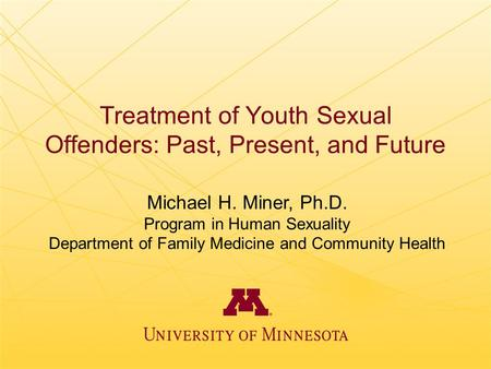 Treatment of Youth Sexual Offenders: Past, Present, and Future Michael H. Miner, Ph.D. Program in Human Sexuality Department of Family Medicine and Community.
